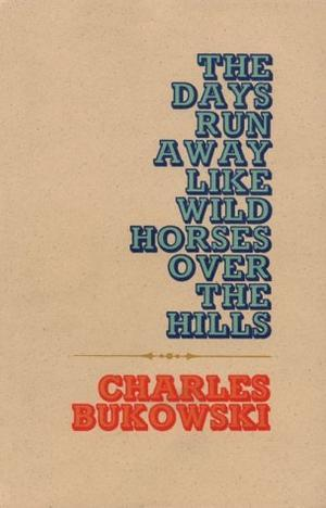 """The Days Run Away Like Wild Horses"" av Charles Bukowski"