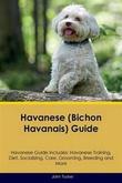 """""""Havanese (Bichon Havanais) Guide Havanese Guide Includes: Havanese Training, Diet, Socializing, Care, Grooming, Breeding and More"""" av John Tucker"""
